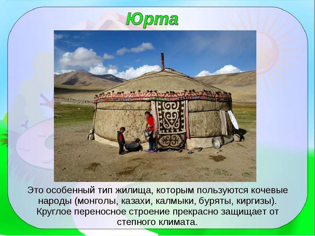 Это особенный тип жилища, которым пользуются кочевые народы (монголы, казахи,...
