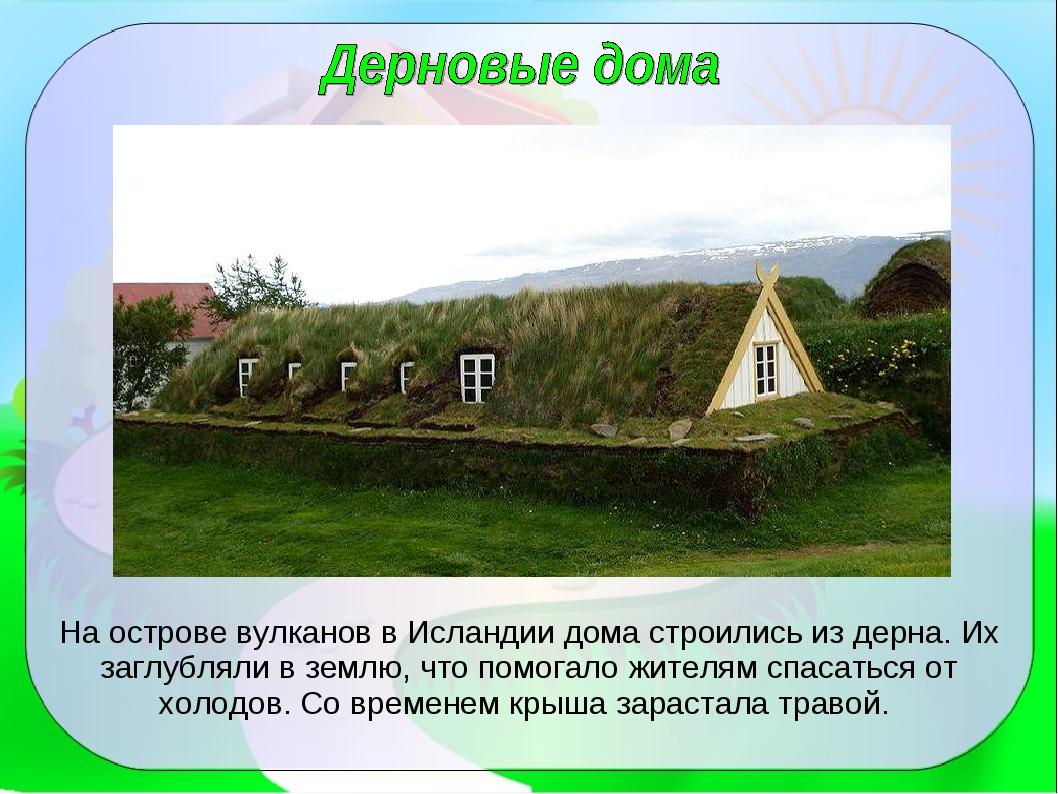 На острове вулканов в Исландии дома строились из дерна. Их заглубляли в землю...