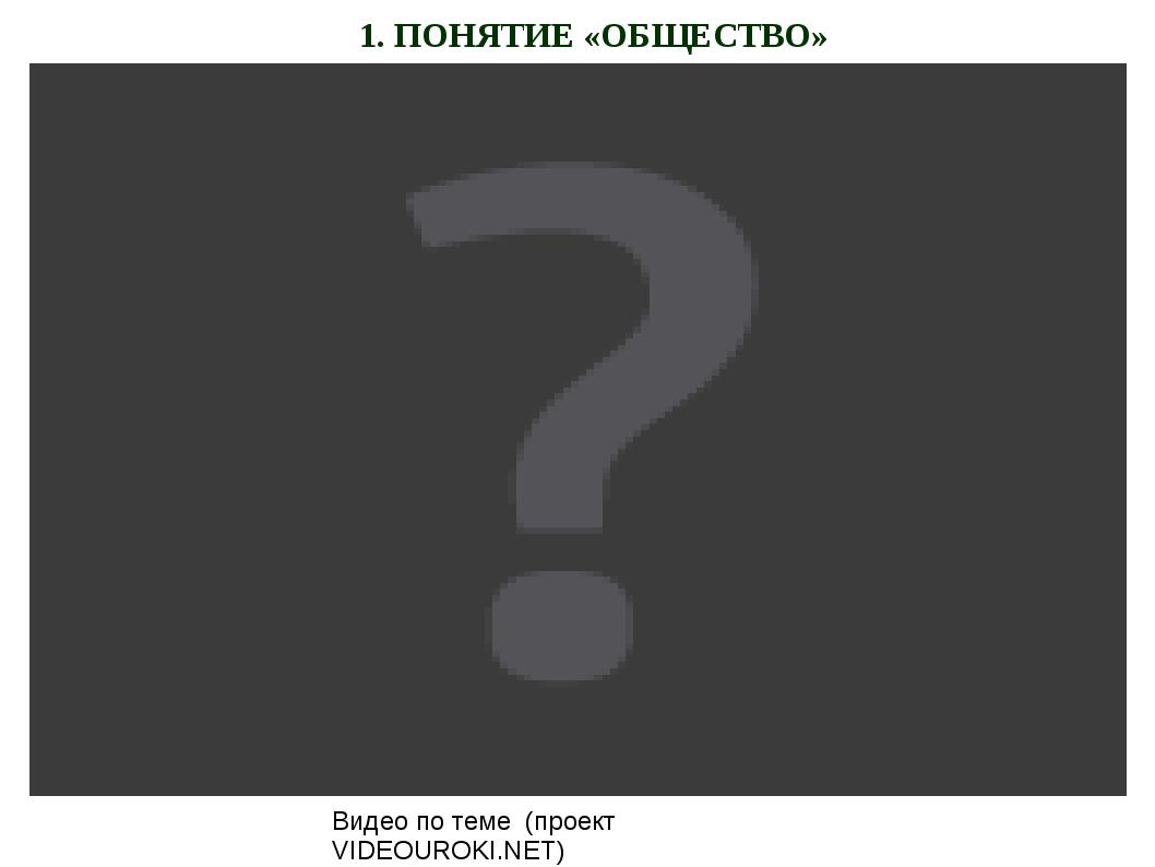 1. ПОНЯТИЕ «ОБЩЕСТВО» Видео по теме (проект VIDEOUROKI.NET)