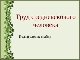 Труд средневекового человека Подзаголовок слайда