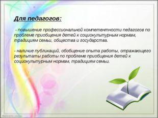 Для педагогов: - повышение профессиональной компетентности педагогов по проб