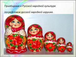 Приобщение к Русской народной культуре посредством русской народной игрушке.