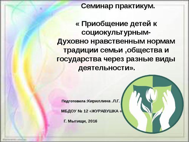 Семинар практикум. « Приобщение детей к социокультурным- Духовно нравственны...