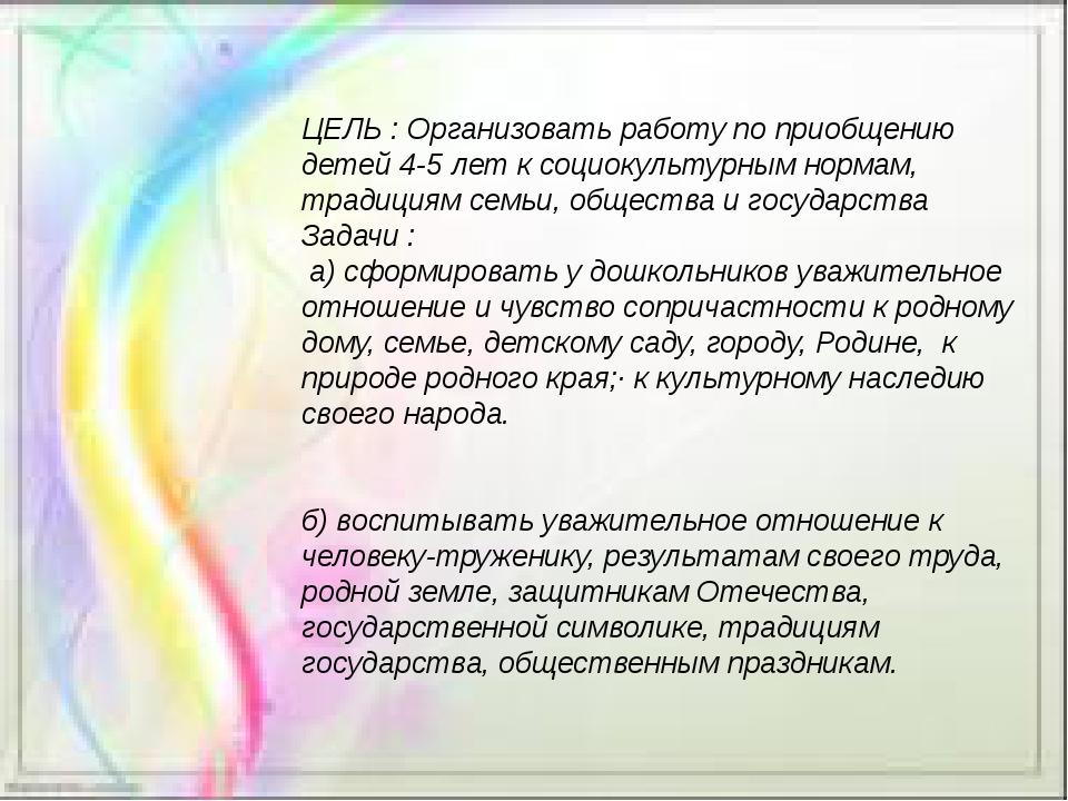 ЦЕЛЬ : Организовать работу по приобщению детей 4-5 лет к социокультурным норм...