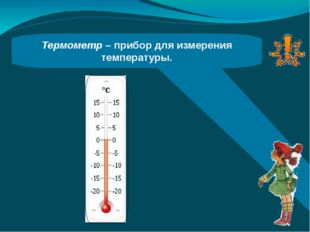 Термометр – прибор для измерения температуры.