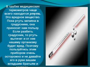 В трубке медицинских термометров чаще всего находится ртуть. Это вредное вещ