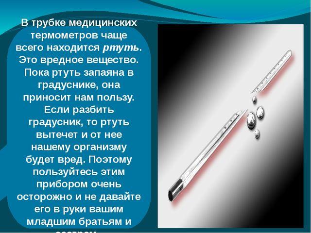 В трубке медицинских термометров чаще всего находится ртуть. Это вредное вещ...