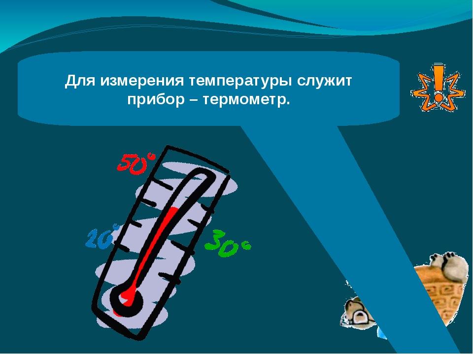 Для измерения температуры служит прибор – термометр.