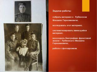 Задачи работы: собрать материал о Лубянском Михаиле Герасимовиче; исследовать