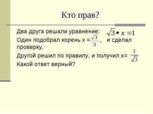 Кто прав? Два друга решали уравнение: Один подобрал корень х = , и сделал про