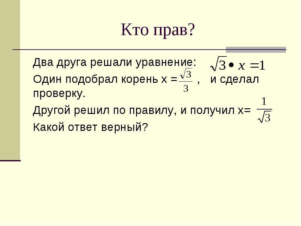 Кто прав? Два друга решали уравнение: Один подобрал корень х = , и сделал про...