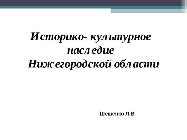 Историко- культурное наследие Нижегородской области Шешенко Л.В.