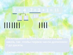 7 + 4 = 3 1 Раскладываю второе слагаемое на два числа, так чтобы первое числ