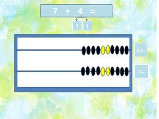 7 + 4 = Дес. Ед. 3 1