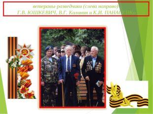 ветераны-разведчики (слева направо) Г.В. ЮШКЕВИЧ, В.Г. Калинин и К.И. ПАНАСЕНКо