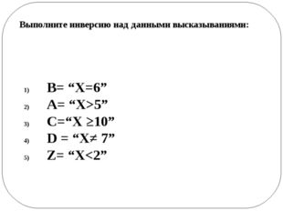 """B= """"X=6"""" А= """"X>5"""" C=""""X ≥10"""" D = """"X≠ 7"""" Z= """"X"""