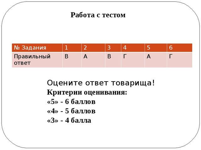 Работа с тестом Оцените ответ товарища! Критерии оценивания: «5» - 6 баллов «...