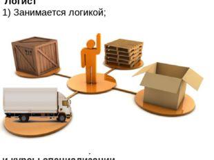 . Логист 1) Занимается логикой; 2) специалист по управлению транспортировкой
