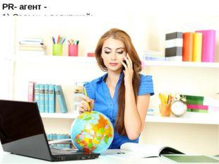 PR- агент - 1) Связан с политикой; 2) специалист по рекламе и связям с общес