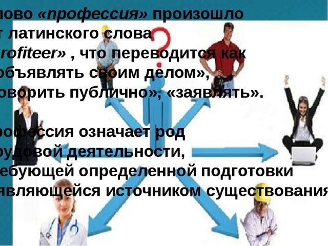 Слово «профессия» произошло от латинского слова «profiteer» , что переводитс...