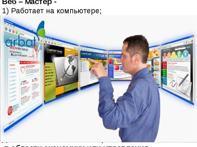 Веб – мастер - 1) Работает на компьютере; 2) разрабатывает программы; 3) раб...