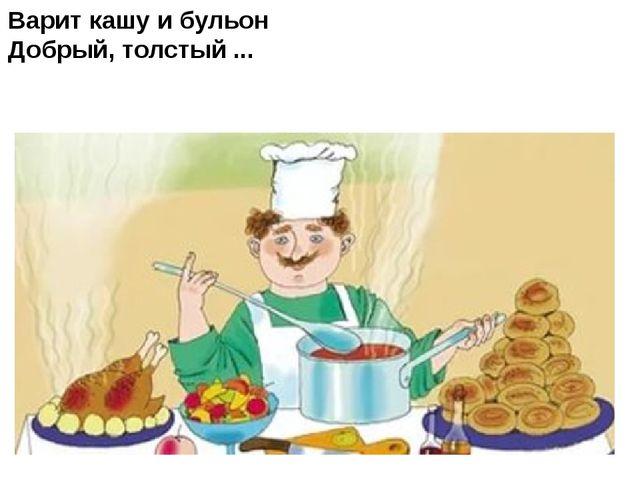 Варит кашу и бульон Добрый, толстый ...
