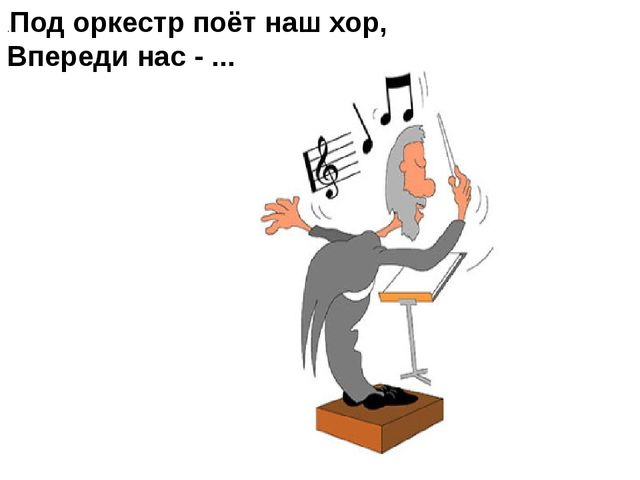 .Под оркестр поёт наш хор, Впереди нас - ...