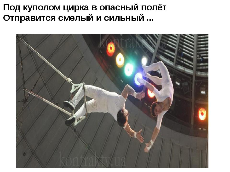Под куполом цирка в опасный полёт Отправится смелый и сильный ...