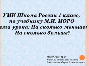 УМК Школа России 1 класс, по учебнику М.И. МОРО Тема урока: На сколько меньше