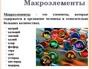 Макроэлементы Макроэлементы - это элементы, которые содержатся в организме че