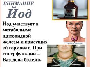 ВНИМАНИЕ Йод Йод участвует в метаболизме щитовидной железы и присущих ей горм