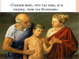 «Скажи мне, что ты ешь, и я скажу, чем ты болеешь» Гиппократ - отец медицины