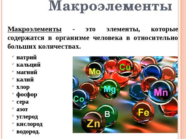 Макроэлементы Макроэлементы - это элементы, которые содержатся в организме че...