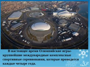 В настоящее время Олимпийские игры- крупнейшие международные комплексные спо