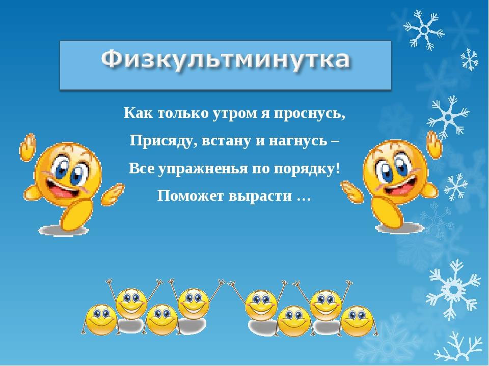 Физкультминутка Как только утром я проснусь, Присяду, встану и нагнусь – Все...