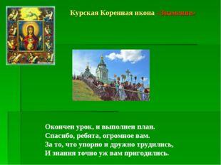Курская Коренная икона «Знамение» Окончен урок, и выполнен план. Спасибо, реб
