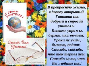 В прекрасную жизнь, в дорогу открытий Готовит нас добрый и строгий учитель. Б