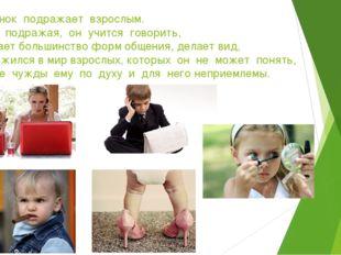 …Ребенок подражает взрослым. Только подражая, он учится говорить, осваивает б