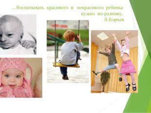…Воспитывать красивого и некрасивого ребенка нужно по-разному. Я.Корчак