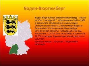 Баден-Вюртемберг (Baden Wurttemberg) - земля на Юго - Западе ФРГ. Образована