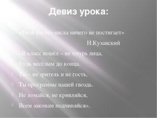 Девиз урока: «Твой ум без числа ничего не постигает» Н.Кузанский «В класс вош