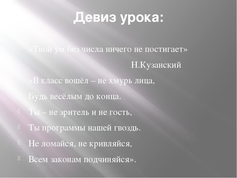 Девиз урока: «Твой ум без числа ничего не постигает» Н.Кузанский «В класс вош...