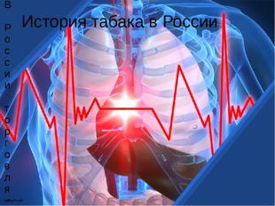 История табака в России В России торговля табаком и курение были разрешены в