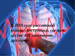 В 2015 году российский рынок электронных сигарет достиг 450 миллионов долларов