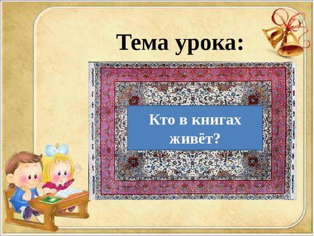 Тема урока: Кто в книгах живёт?