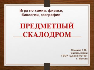 Игра по химии, физике, биологии, географии Пронина Е.М. учитель химии ГБОУ «Ш