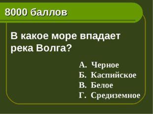 8000 баллов В какое море впадает река Волга? А. Черное Б. Каспийское В. Белое