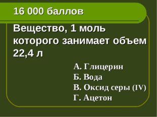 16 000 баллов Вещество, 1 моль которого занимает объем 22,4 л А. Глицерин Б.