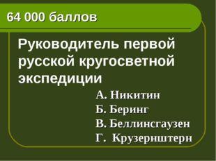 64 000 баллов Руководитель первой русской кругосветной экспедиции А. Никитин