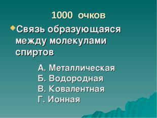 1000 очков Связь образующаяся между молекулами спиртов А. Металлическая Б. Во